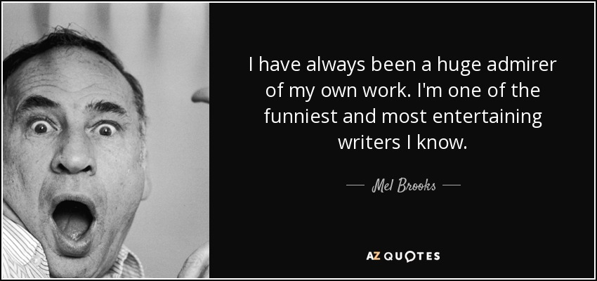 I have always been a huge admirer of my own work. I'm one of the funniest and most entertaining writers I know. - Mel Brooks