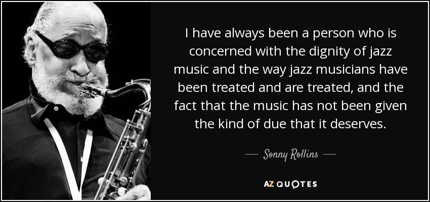 I have always been a person who is concerned with the dignity of jazz music and the way jazz musicians have been treated and are treated, and the fact that the music has not been given the kind of due that it deserves. - Sonny Rollins