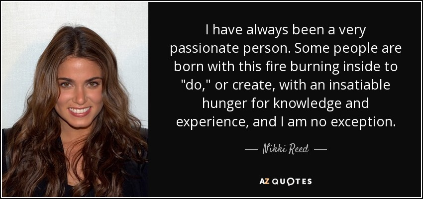 I have always been a very passionate person. Some people are born with this fire burning inside to
