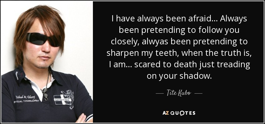 I have always been afraid... Always been pretending to follow you closely, alwyas been pretending to sharpen my teeth, when the truth is, I am ... scared to death just treading on your shadow. - Tite Kubo