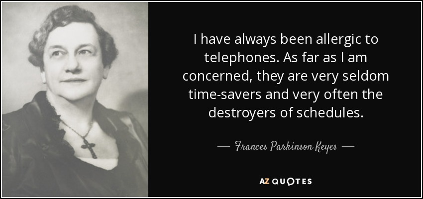 I have always been allergic to telephones. As far as I am concerned, they are very seldom time-savers and very often the destroyers of schedules. - Frances Parkinson Keyes
