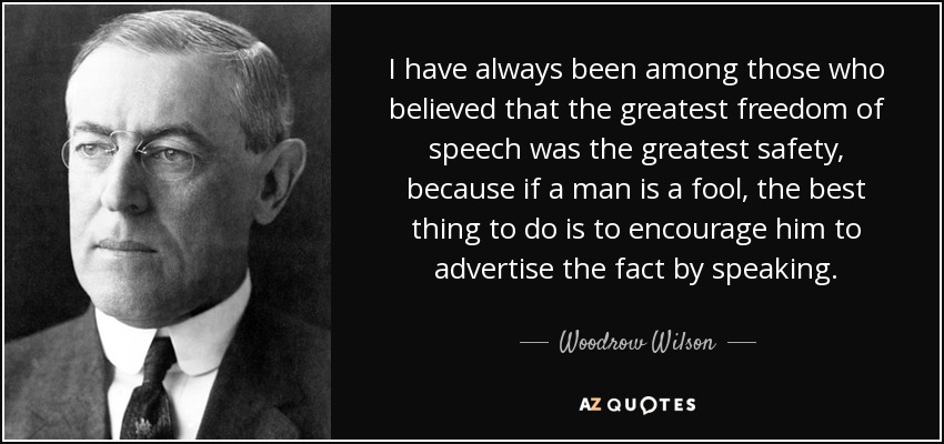 I have always been among those who believed that the greatest freedom of speech was the greatest safety, because if a man is a fool, the best thing to do is to encourage him to advertise the fact by speaking. - Woodrow Wilson