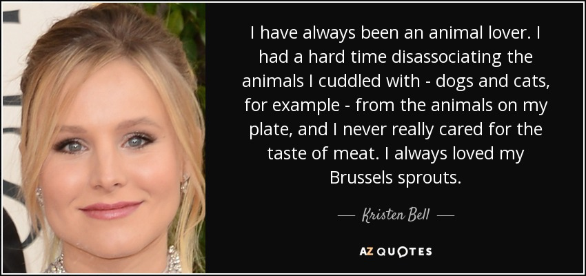 I have always been an animal lover. I had a hard time disassociating the animals I cuddled with - dogs and cats, for example - from the animals on my plate, and I never really cared for the taste of meat. I always loved my Brussels sprouts. - Kristen Bell