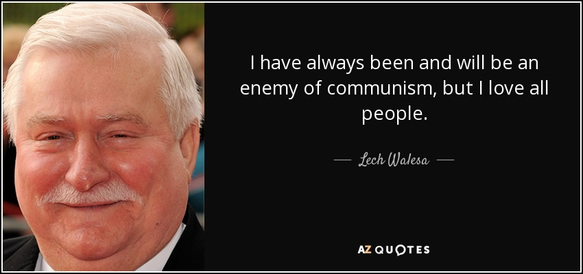 I have always been and will be an enemy of communism, but I love all people. - Lech Walesa