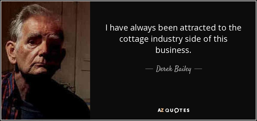 I have always been attracted to the cottage industry side of this business. - Derek Bailey