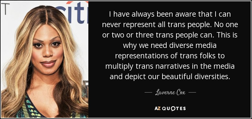 I have always been aware that I can never represent all trans people. No one or two or three trans people can. This is why we need diverse media representations of trans folks to multiply trans narratives in the media and depict our beautiful diversities. - Laverne Cox