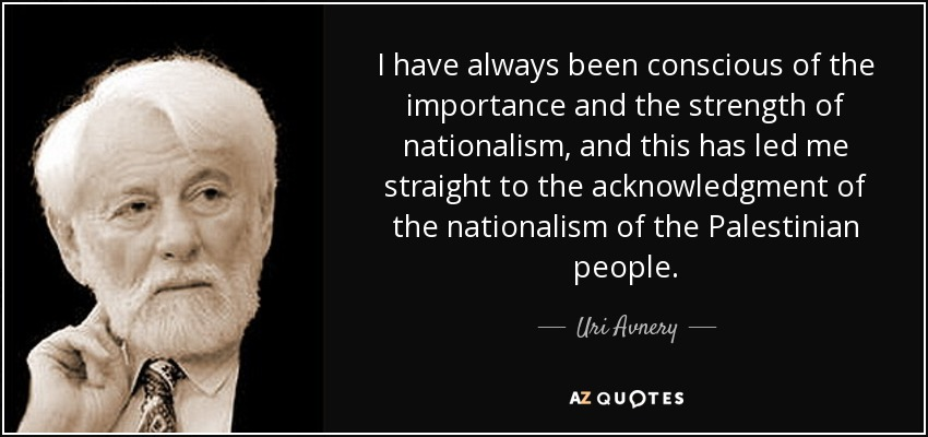 I have always been conscious of the importance and the strength of nationalism, and this has led me straight to the acknowledgment of the nationalism of the Palestinian people. - Uri Avnery