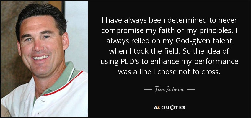I have always been determined to never compromise my faith or my principles. I always relied on my God-given talent when I took the field. So the idea of using PED's to enhance my performance was a line I chose not to cross. - Tim Salmon