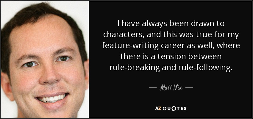 I have always been drawn to characters, and this was true for my feature-writing career as well, where there is a tension between rule-breaking and rule-following. - Matt Nix