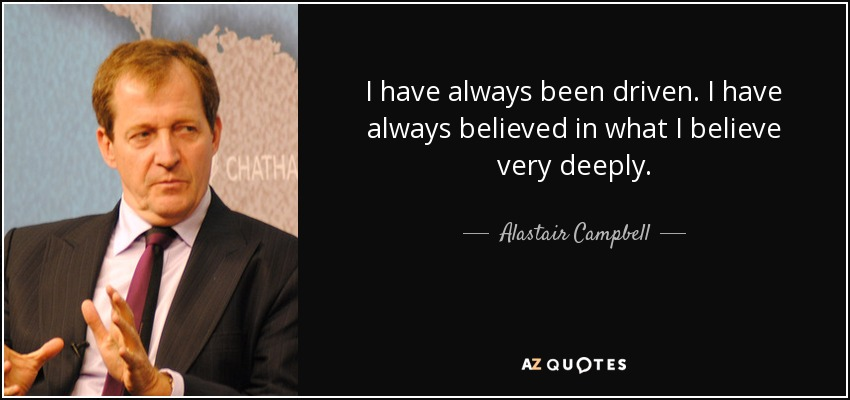 I have always been driven. I have always believed in what I believe very deeply. - Alastair Campbell