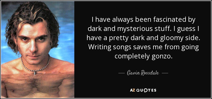 I have always been fascinated by dark and mysterious stuff. I guess I have a pretty dark and gloomy side. Writing songs saves me from going completely gonzo. - Gavin Rossdale