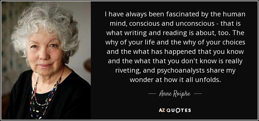 I have always been fascinated by the human mind, conscious and unconscious - that is what writing and reading is about, too. The why of your life and the why of your choices and the what has happened that you know and the what that you don't know is really riveting, and psychoanalysts share my wonder at how it all unfolds. - Anne Roiphe