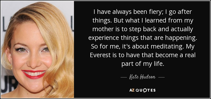 I have always been fiery; I go after things. But what I learned from my mother is to step back and actually experience things that are happening. So for me, it's about meditating. My Everest is to have that become a real part of my life. - Kate Hudson
