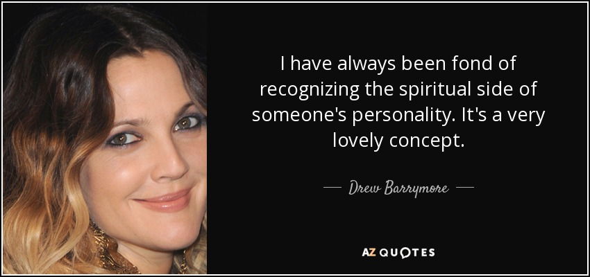 I have always been fond of recognizing the spiritual side of someone's personality. It's a very lovely concept. - Drew Barrymore
