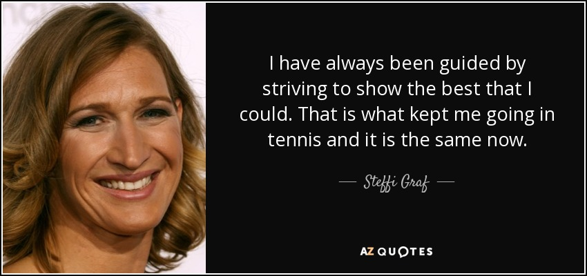 I have always been guided by striving to show the best that I could. That is what kept me going in tennis and it is the same now. - Steffi Graf