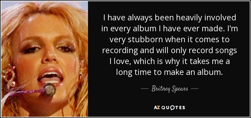 I have always been heavily involved in every album I have ever made. I'm very stubborn when it comes to recording and will only record songs I love, which is why it takes me a long time to make an album. - Britney Spears
