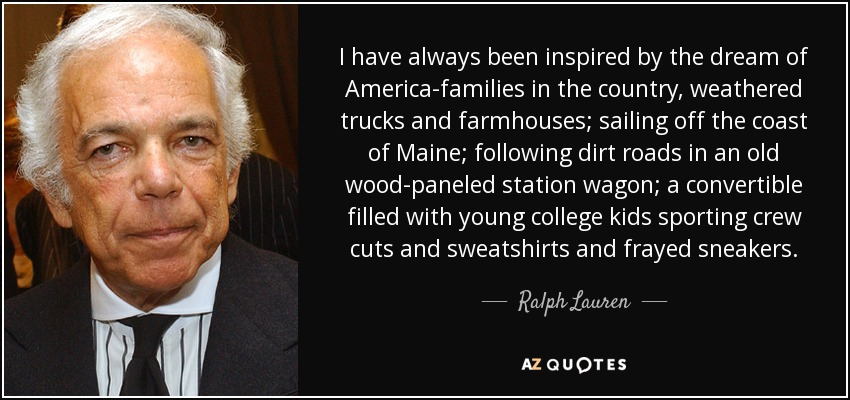 I have always been inspired by the dream of America-families in the country, weathered trucks and farmhouses; sailing off the coast of Maine; following dirt roads in an old wood-paneled station wagon; a convertible filled with young college kids sporting crew cuts and sweatshirts and frayed sneakers. - Ralph Lauren