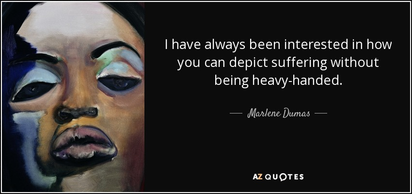 I have always been interested in how you can depict suffering without being heavy-handed. - Marlene Dumas