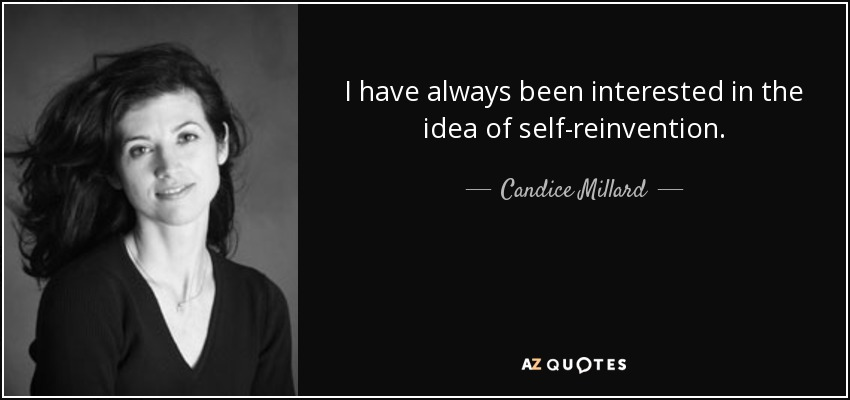 I have always been interested in the idea of self-reinvention. - Candice Millard