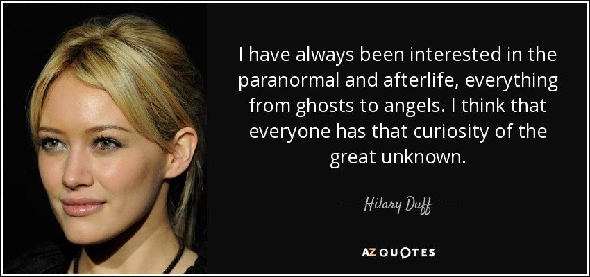 I have always been interested in the paranormal and afterlife, everything from ghosts to angels. I think that everyone has that curiosity of the great unknown. - Hilary Duff