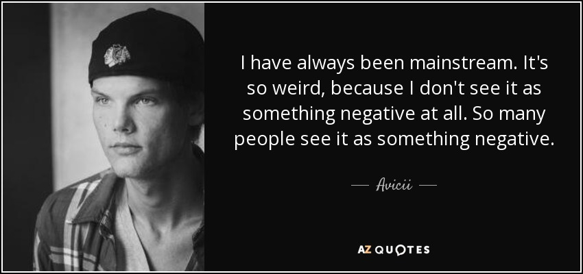 I have always been mainstream. It's so weird, because I don't see it as something negative at all. So many people see it as something negative. - Avicii