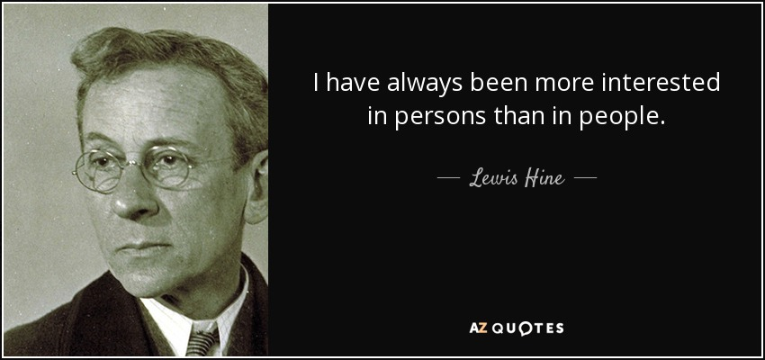 I have always been more interested in persons than in people. - Lewis Hine