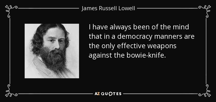 I have always been of the mind that in a democracy manners are the only effective weapons against the bowie-knife. - James Russell Lowell