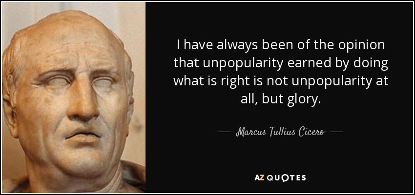 I have always been of the opinion that unpopularity earned by doing what is right is not unpopularity at all, but glory. - Marcus Tullius Cicero