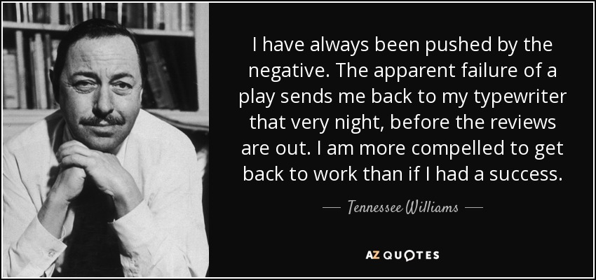 I have always been pushed by the negative. The apparent failure of a play sends me back to my typewriter that very night, before the reviews are out. I am more compelled to get back to work than if I had a success. - Tennessee Williams