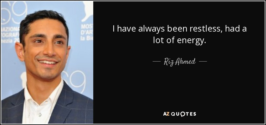 I have always been restless, had a lot of energy. - Riz Ahmed