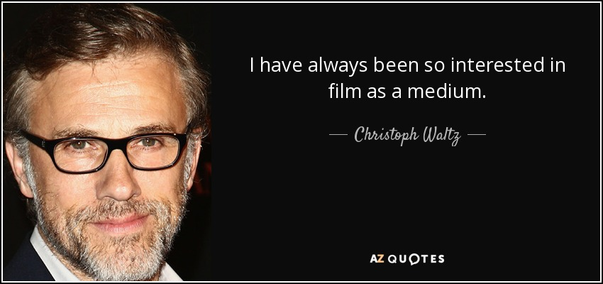 I have always been so interested in film as a medium. - Christoph Waltz