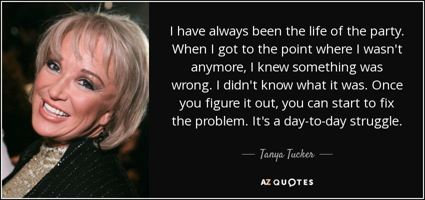 I have always been the life of the party. When I got to the point where I wasn't anymore, I knew something was wrong. I didn't know what it was. Once you figure it out, you can start to fix the problem. It's a day-to-day struggle. - Tanya Tucker