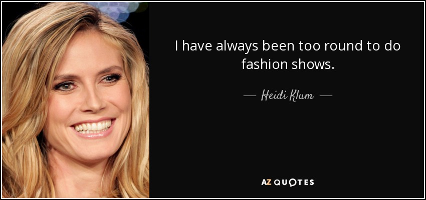 I have always been too round to do fashion shows. - Heidi Klum