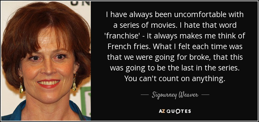 I have always been uncomfortable with a series of movies. I hate that word 'franchise' - it always makes me think of French fries. What I felt each time was that we were going for broke, that this was going to be the last in the series. You can't count on anything. - Sigourney Weaver