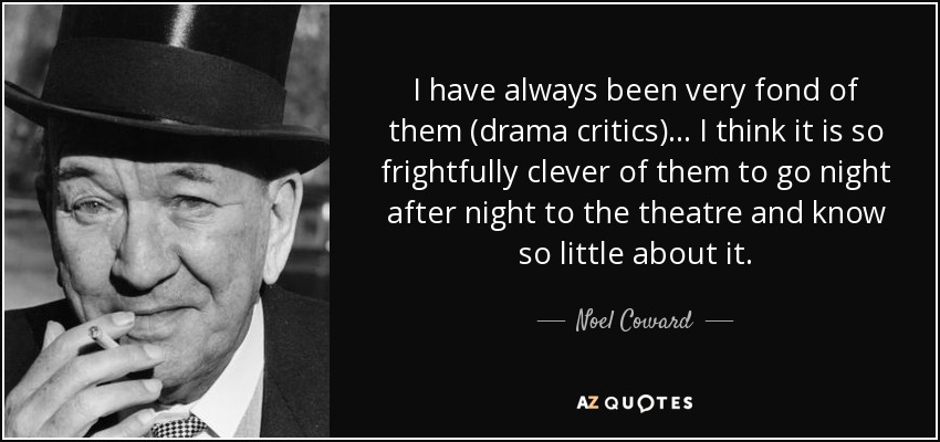 I have always been very fond of them (drama critics) . . . I think it is so frightfully clever of them to go night after night to the theatre and know so little about it. - Noel Coward