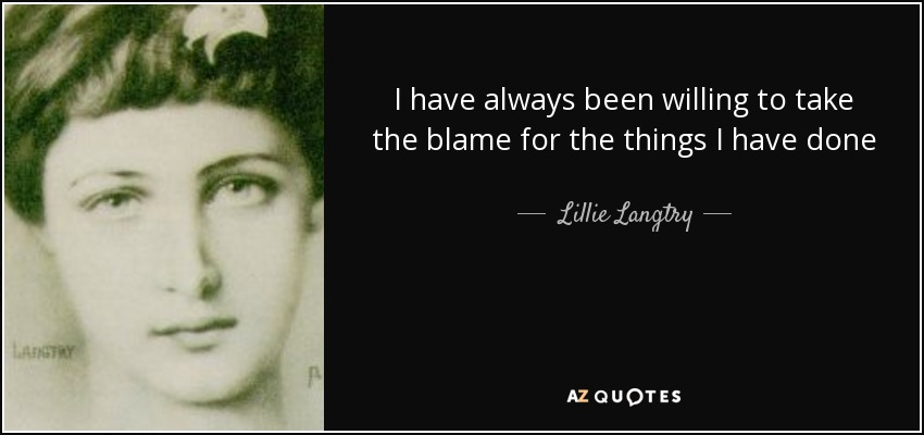 I have always been willing to take the blame for the things I have done - Lillie Langtry
