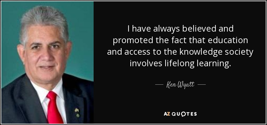 I have always believed and promoted the fact that education and access to the knowledge society involves lifelong learning. - Ken Wyatt