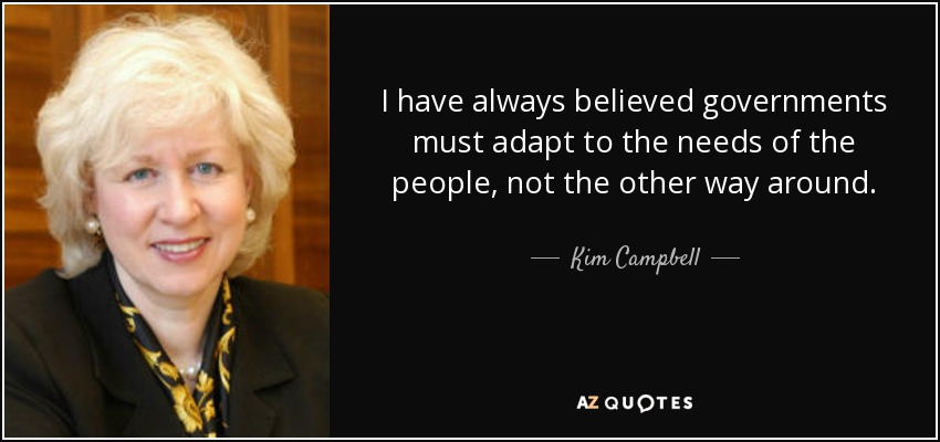 I have always believed governments must adapt to the needs of the people, not the other way around. - Kim Campbell