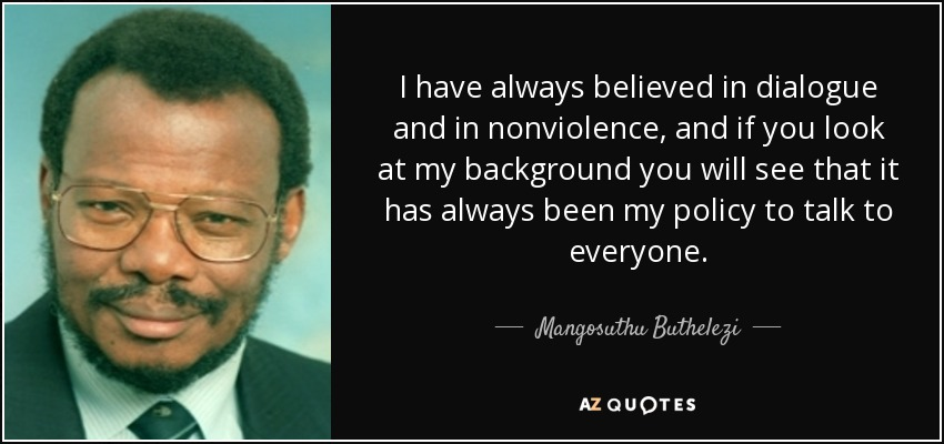 I have always believed in dialogue and in nonviolence, and if you look at my background you will see that it has always been my policy to talk to everyone. - Mangosuthu Buthelezi