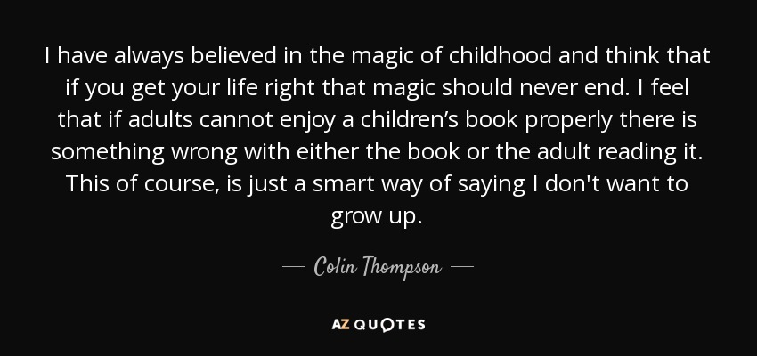 I have always believed in the magic of childhood and think that if you get your life right that magic should never end. I feel that if adults cannot enjoy a children's book properly there is something wrong with either the book or the adult reading it. This of course, is just a smart way of saying I don't want to grow up. - Colin Thompson