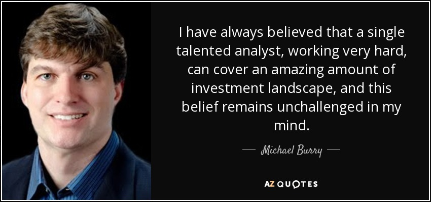 I have always believed that a single talented analyst, working very hard, can cover an amazing amount of investment landscape, and this belief remains unchallenged in my mind. - Michael Burry