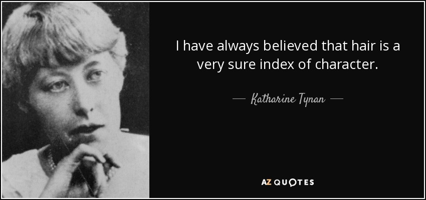 I have always believed that hair is a very sure index of character. - Katharine Tynan