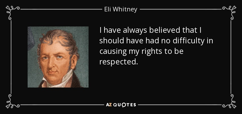 I have always believed that I should have had no difficulty in causing my rights to be respected. - Eli Whitney