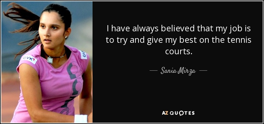 I have always believed that my job is to try and give my best on the tennis courts. - Sania Mirza