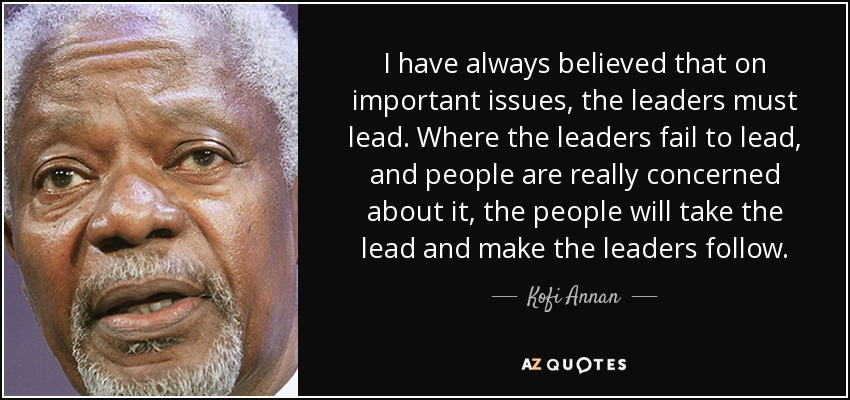 I have always believed that on important issues, the leaders must lead. Where the leaders fail to lead, and people are really concerned about it, the people will take the lead and make the leaders follow. - Kofi Annan