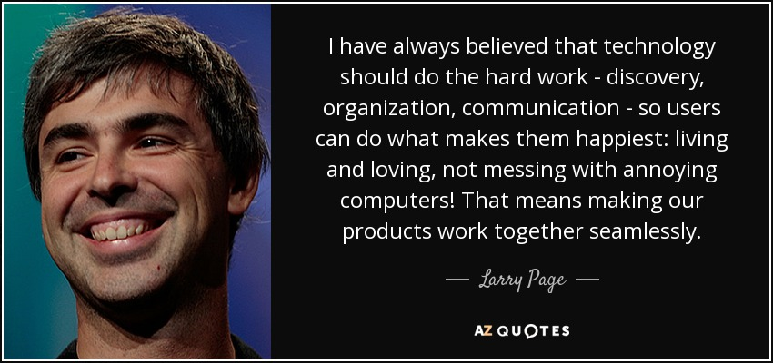 I have always believed that technology should do the hard work - discovery, organization, communication - so users can do what makes them happiest: living and loving, not messing with annoying computers! That means making our products work together seamlessly. - Larry Page
