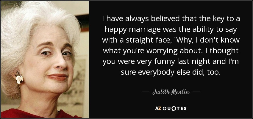 I have always believed that the key to a happy marriage was the ability to say with a straight face, 'Why, I don't know what you're worrying about. I thought you were very funny last night and I'm sure everybody else did, too. - Judith Martin