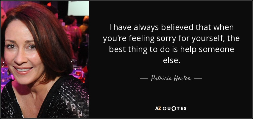 I have always believed that when you're feeling sorry for yourself, the best thing to do is help someone else. - Patricia Heaton