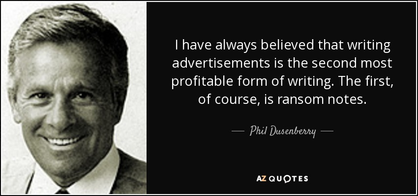 I have always believed that writing advertisements is the second most profitable form of writing. The first, of course, is ransom notes... - Phil Dusenberry