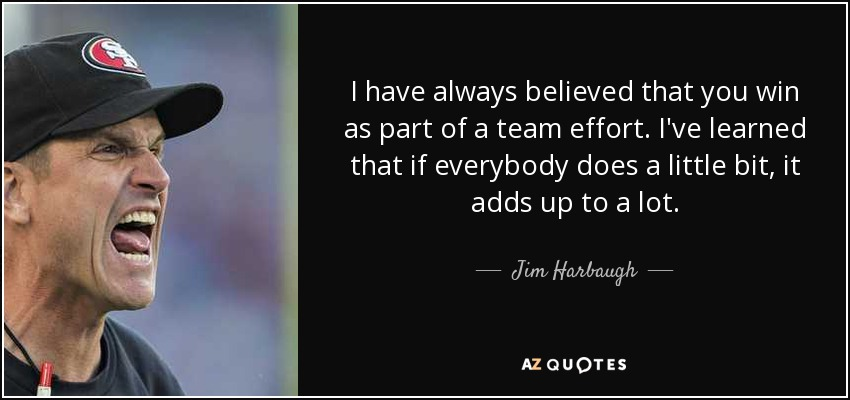 I have always believed that you win as part of a team effort. I've learned that if everybody does a little bit, it adds up to a lot. - Jim Harbaugh